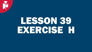 Lesson 39 Exercise H